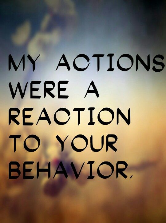 """My actions were a reaction to your behavior."""