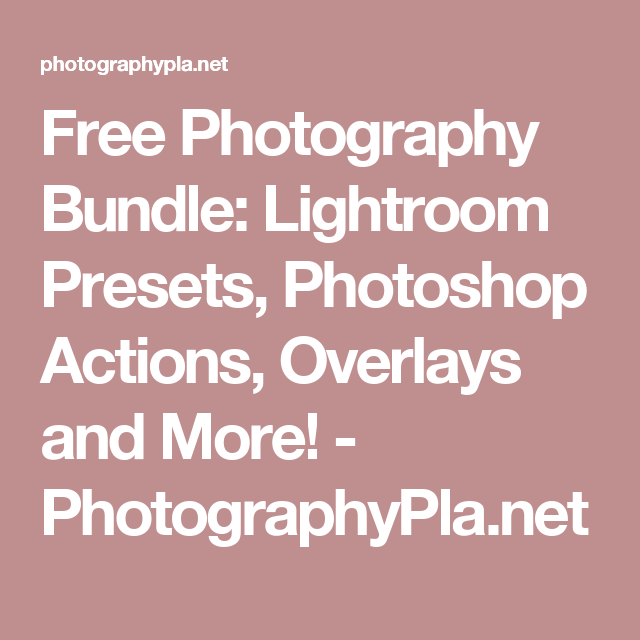 Free Photography Bundle: Lightroom Presets, Photoshop Actions, Overlays and More! - PhotographyPla.net