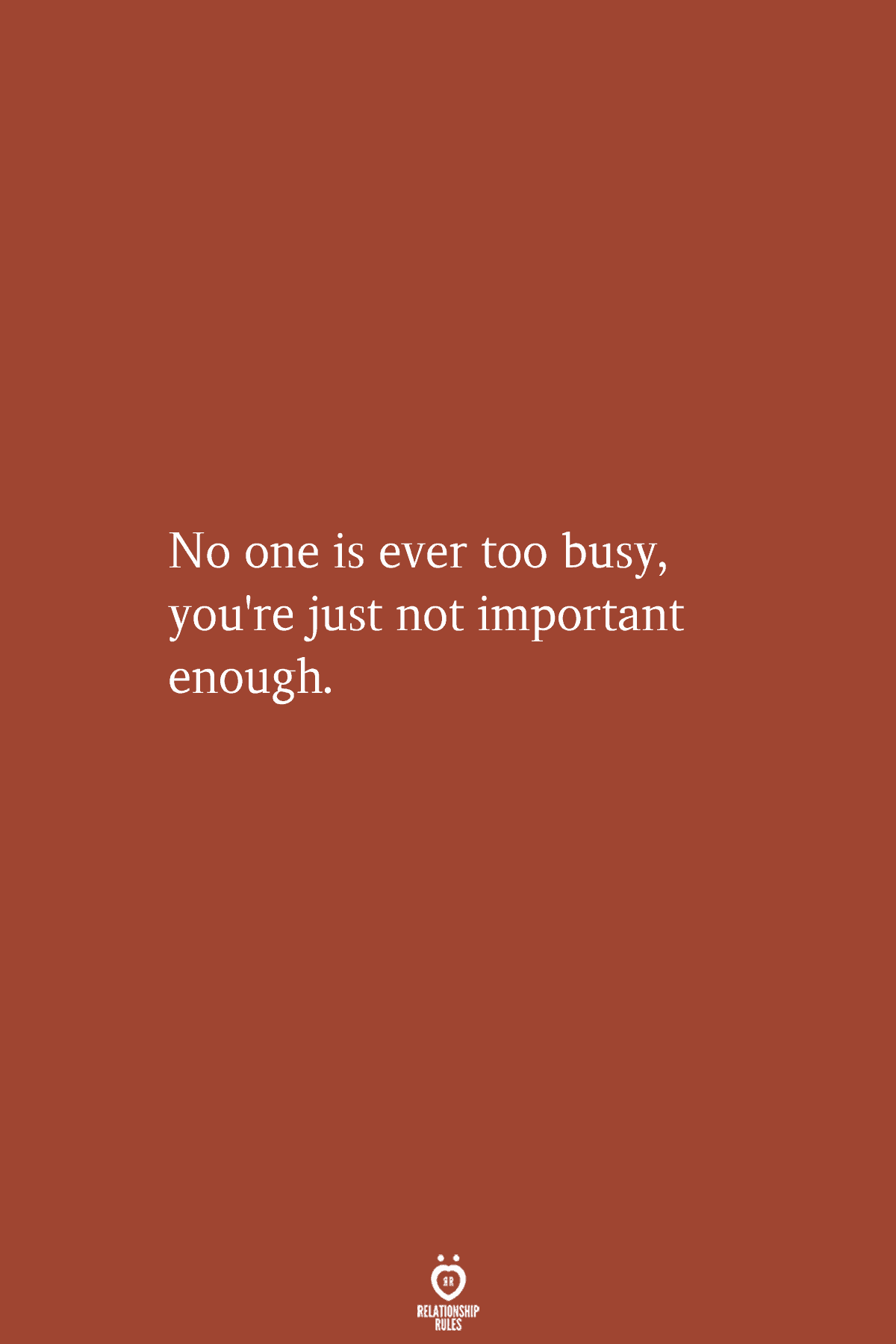 No One Is Ever Too Busy, You're Just Not Important Enough