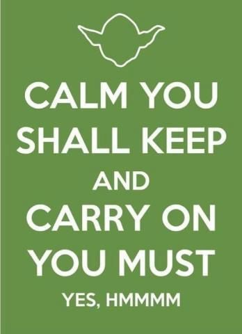 Yoda wisdom: Calm you shall keep and carry on you must.