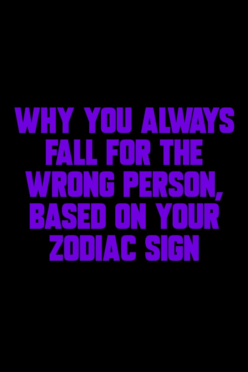 Why You Always Fall For The Wrong Person Based On Your Zodiac Sign Why You Always Fall For The Wrong Person Based On Your Zodiac Sign