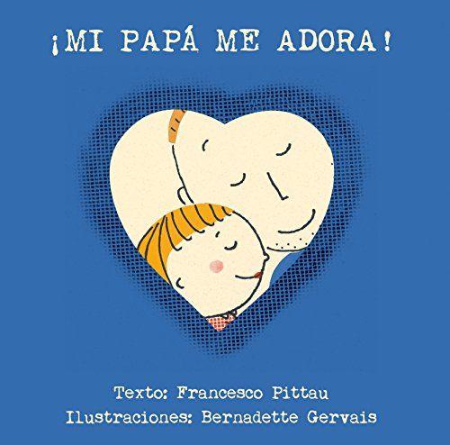 ¡Mi papá me adora! / texto, Francesco Pittau ; ilustraciones, Bernadette Gervais. Picarona, 2016