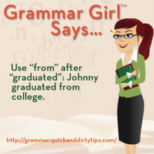 Get Grammar Girl's take on graduated versus graduated from. Learn whether you graduated high school or graduated from high school.