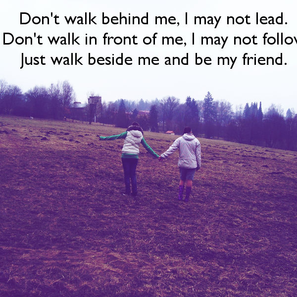Don T Walk Behind Me I May Not Lead Don T Walk In Front Of Me I May Not Follow Just Walk Beside Me And Be My Friend Cute Quotes Walk Behind Life