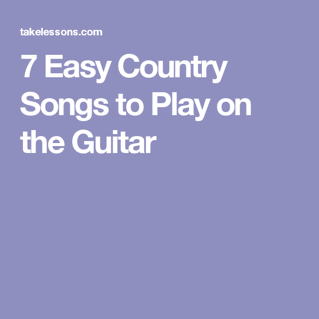7 Easy Country Songs To Play On The Guitar Guitars Country Hits