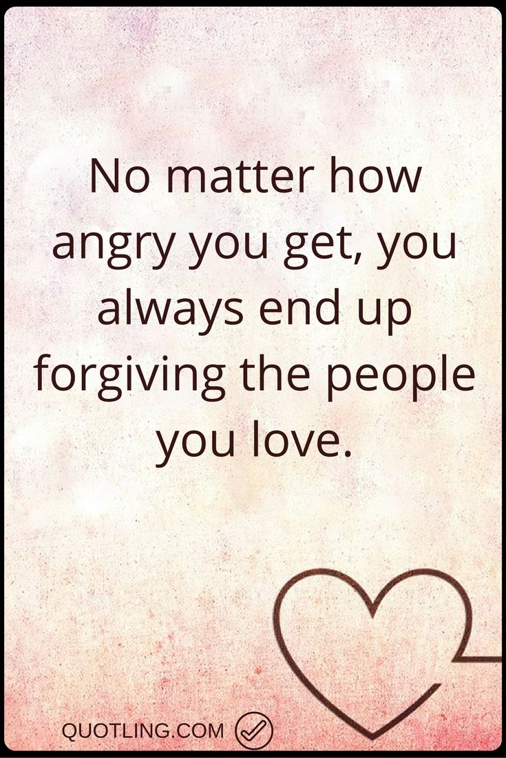 Angry quotes no matter how angry you get you always end up forgiving the people you love