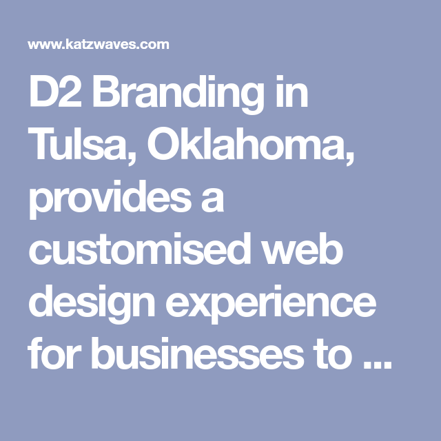 D2 Branding In Tulsa Oklahoma Provides A Customised Web Design Experience For Businesses To Capture New Customers Interact With Cu Web Design Branding Tulsa