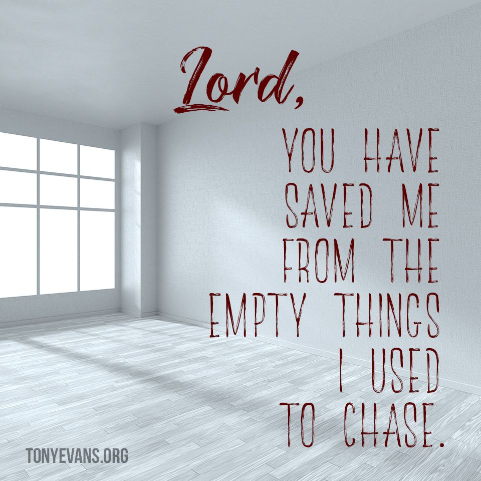 Lord You Have Saved Me From The Empty Things I Used To Chase
