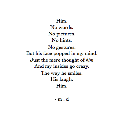 Him. No words. No pictures. No hints. No gestures. But his face popped in my mind. Just the mere thought of him. And my insides go crazy. The way he smiles. His laugh. Him. ❤️ - m. d