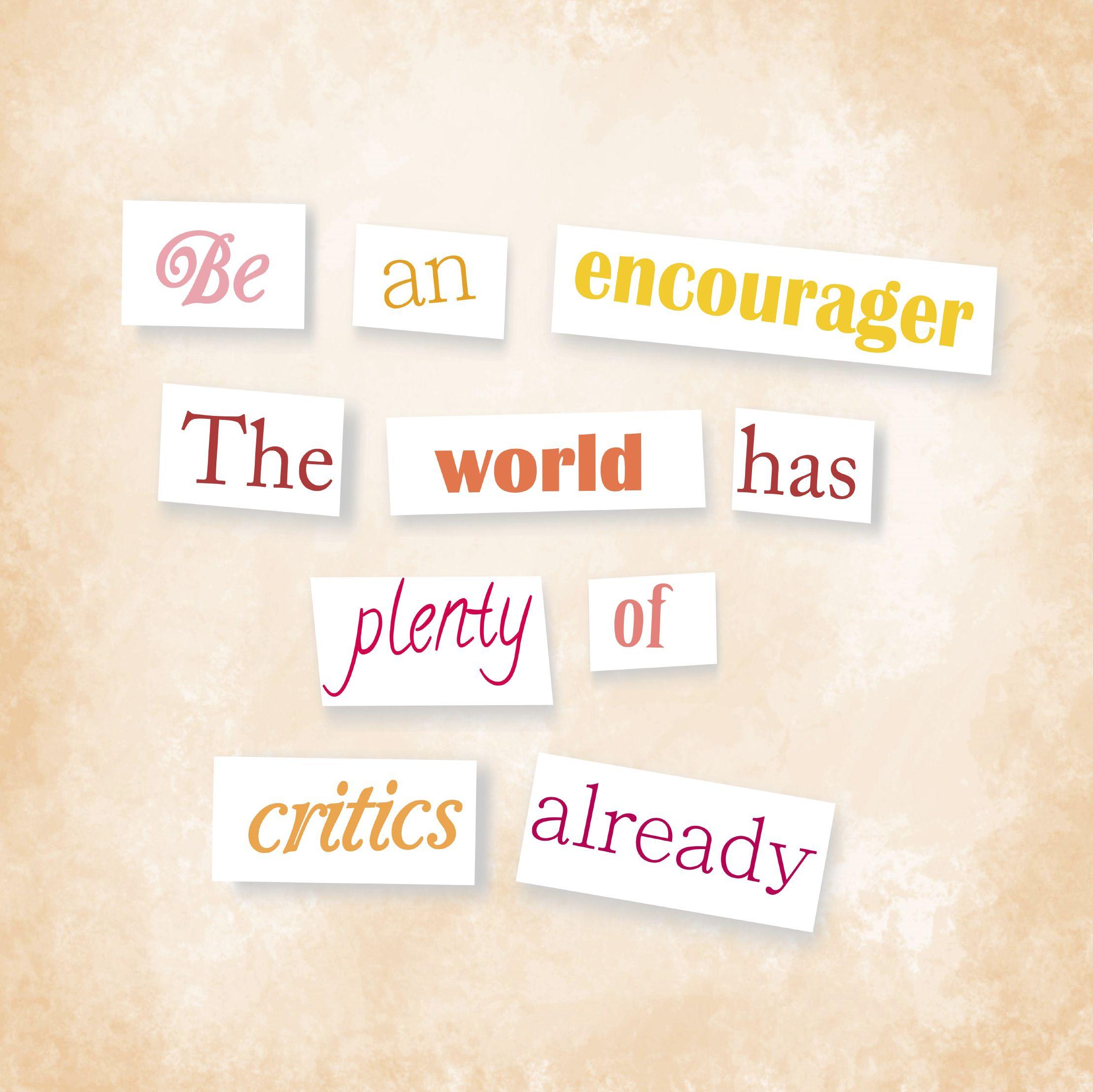 Be an encourager the world has plenty of critics already