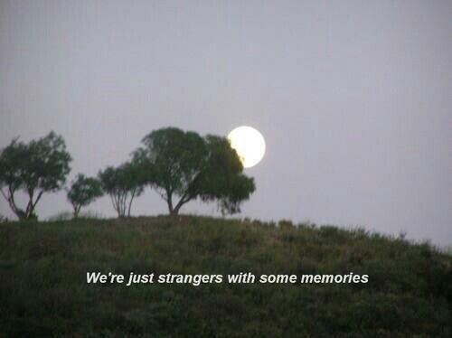 We're just strangers with some memories. Nos somos apenas estranhos com algumas memórias