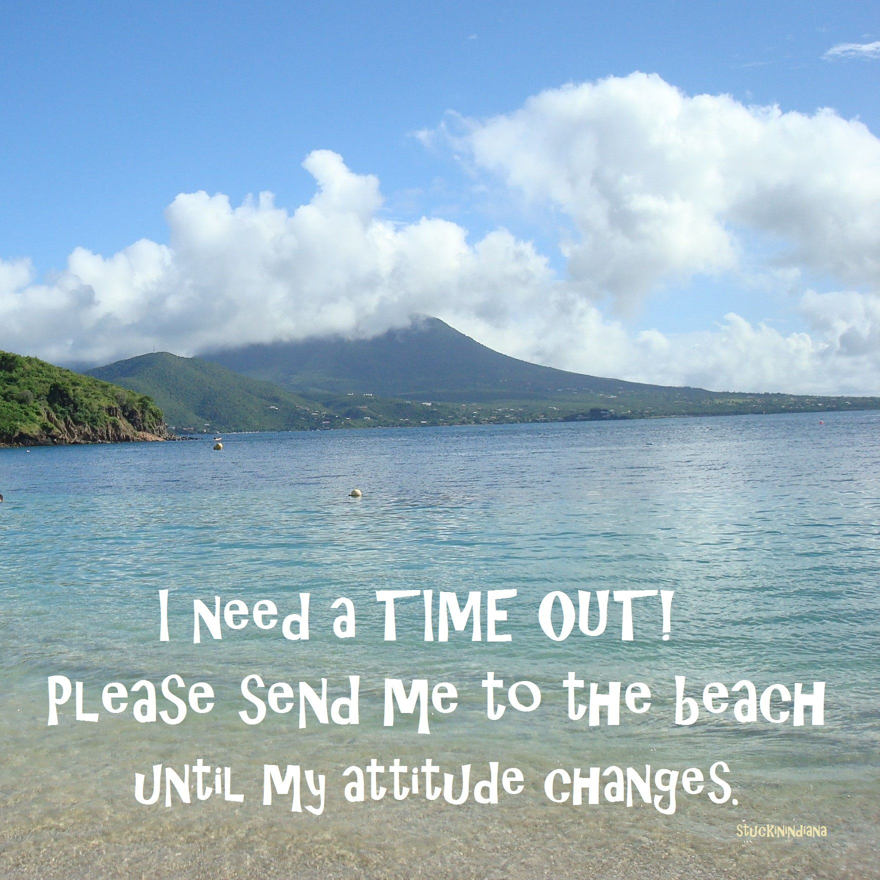 I need a TIME OUT!!! Please send me to the beach until my attitude changes.