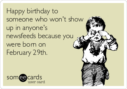Happy Birthday To Someone Who Won T Show Up In Anyone S Newsfeeds Because You Were Born On February 29th February Birthday Quotes Leap Year Quotes Birthday Humor