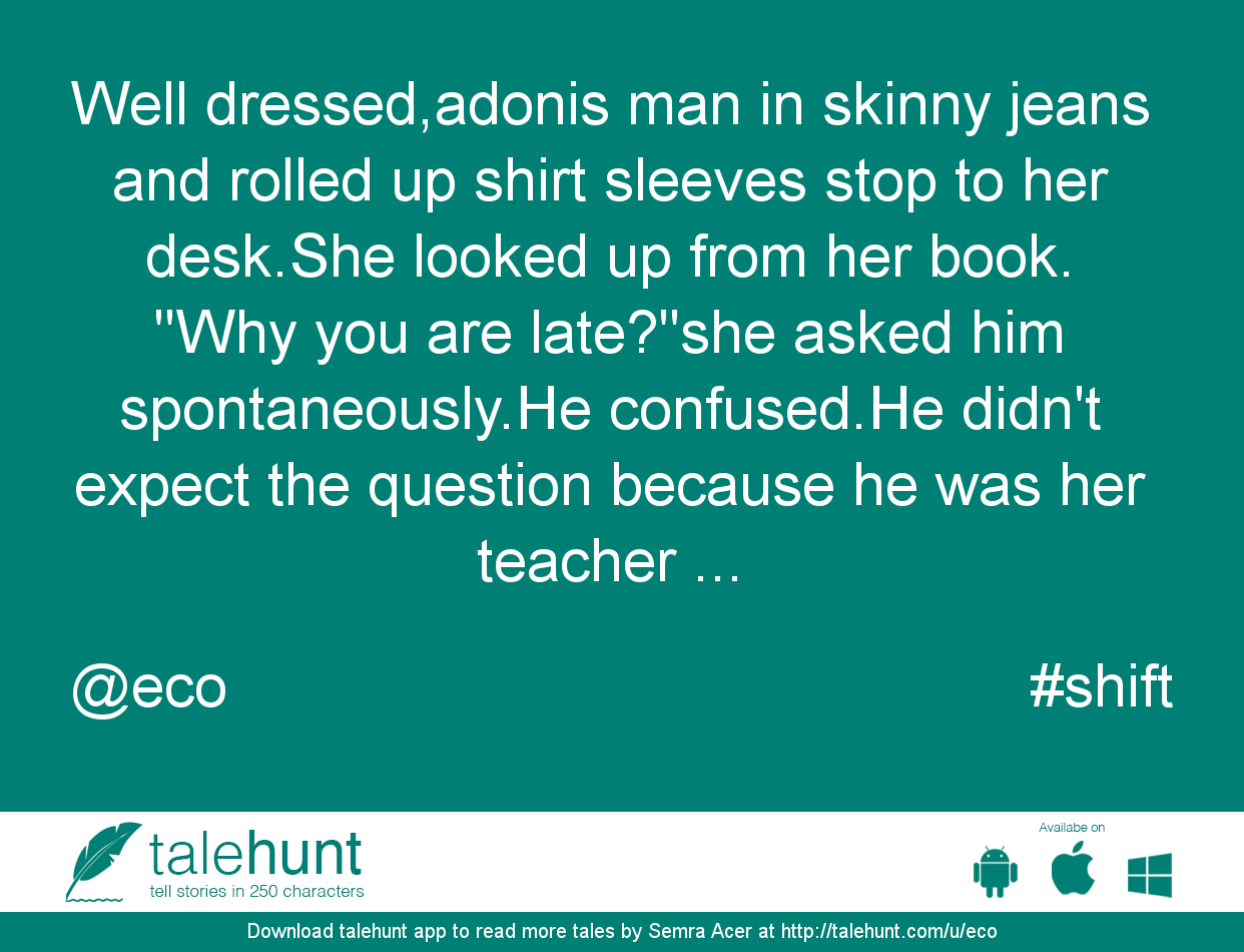 #shift : #tale by Semra Acer (@eco)   Well dressed,adonis man in skinny jeans and rolled up shirt sleeves stop to her desk.She l ....      View in #talehunt App -  http://talehunt.com/t/dfN-c     #shortstories #shortstory #lovetowrite #story #writers #eco