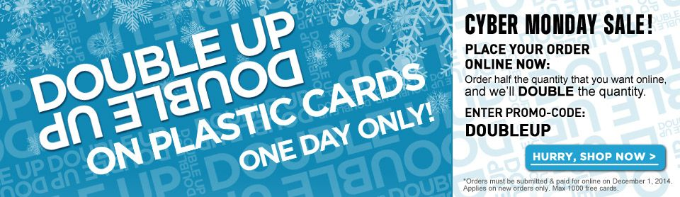 DOUBLE UP ON PLASTIC CARDS. ONE DAY ONLY! www.cardprinting.us   PLACE YOUR ORDER ONLINE NOW: Order half the quantity that you want online, and we'll DOUBLE the quantity. ENTER PROMO-CODE: DOUBLEUP   *Cannot be combined with any other offers.  Enter promo code: DOUBLEUP at checkout. Orders must be submitted and paid for online on Dec 1, 2014.  Applies on new orders only. Max 1000 free cards.