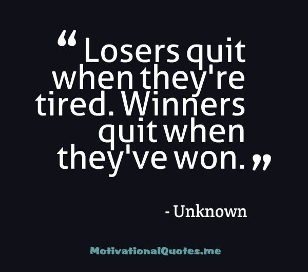 Losers quit when they're...