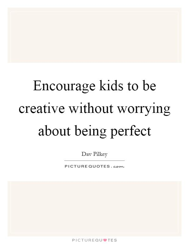 Encourage Kids To Be Creative Without Worrying About Being Perfect Quote 1 Jpg Creativity Quotes Quotes Perfection Quotes