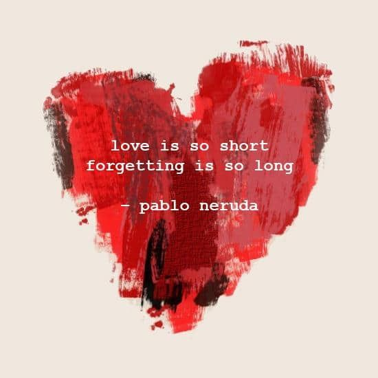 """Pablo Neruda—""""Love is so short, forgetting is so long."""""""