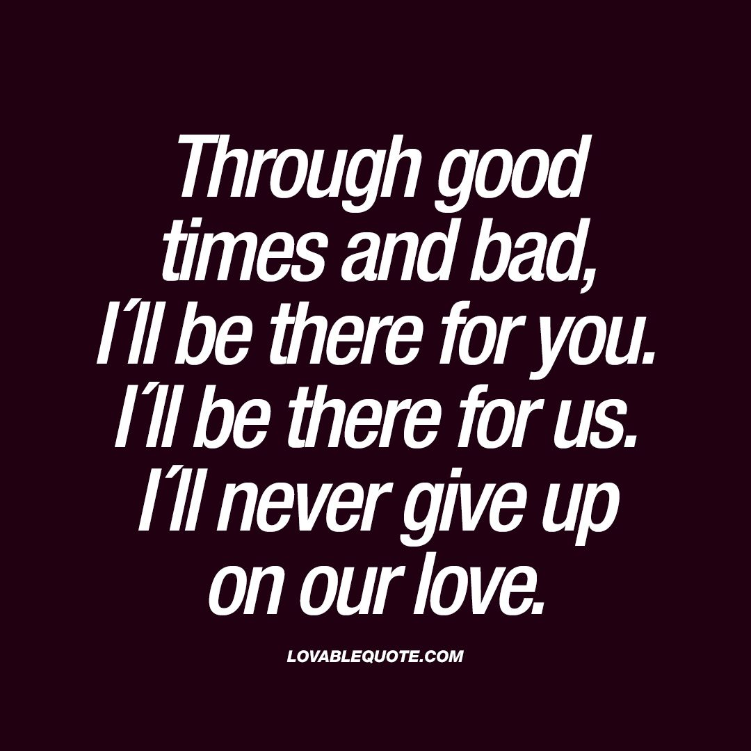 """Through good times and bad I´ll be there for you I´ll be there for us I´ll never give up on our love "" Enjoy the worlds BEST love quotes"