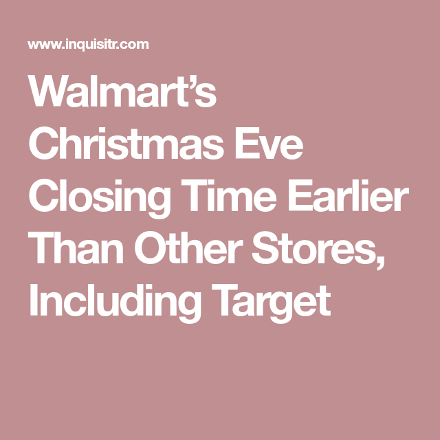 walmarts christmas eve closing time earlier than other stores including target - When Does Walmart Close On Christmas Eve