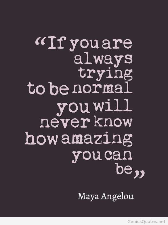 trying to be normal quote by maya angelou