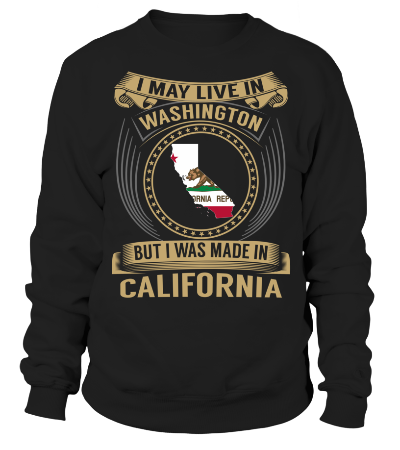 I May Live in Washington But I Was Made in California #California