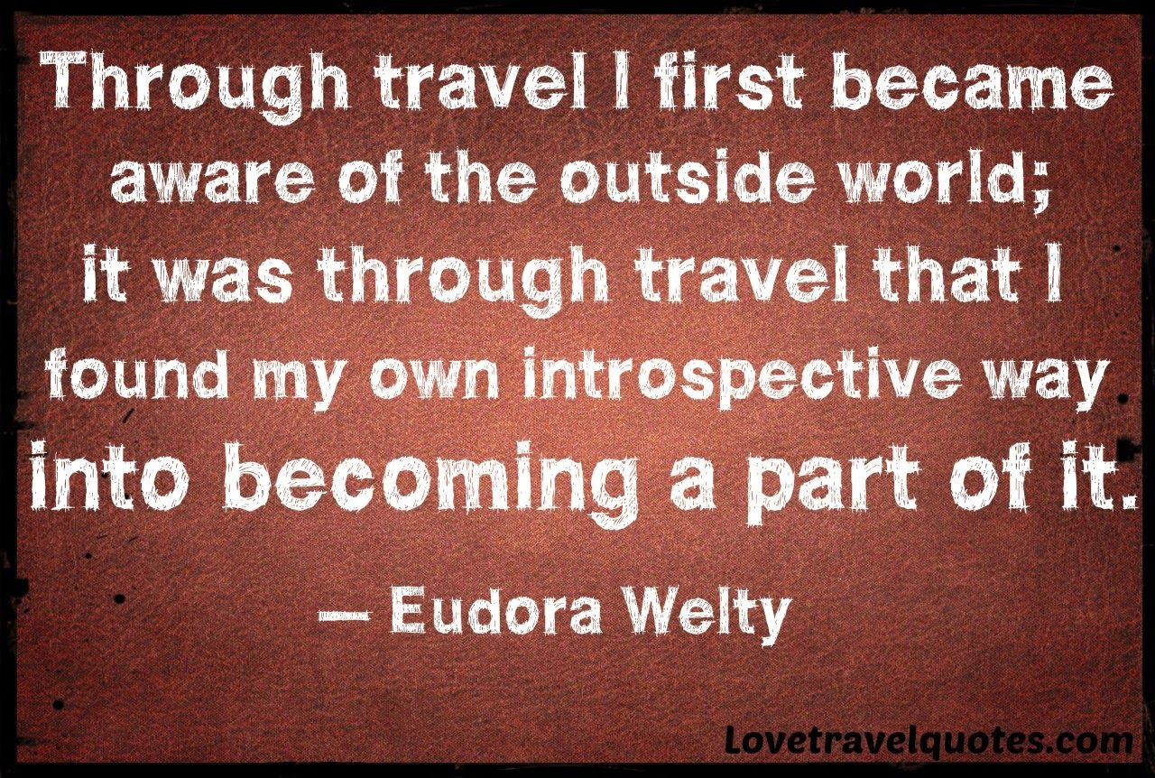 """Through travel I first became aware of the outside world; it was through travel that I found my own introspective way into becoming a part of it."" - Eudora Welty"