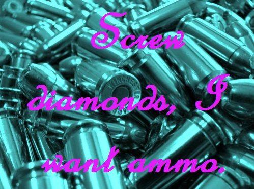 Screw diamonds, I want ammo. truestory