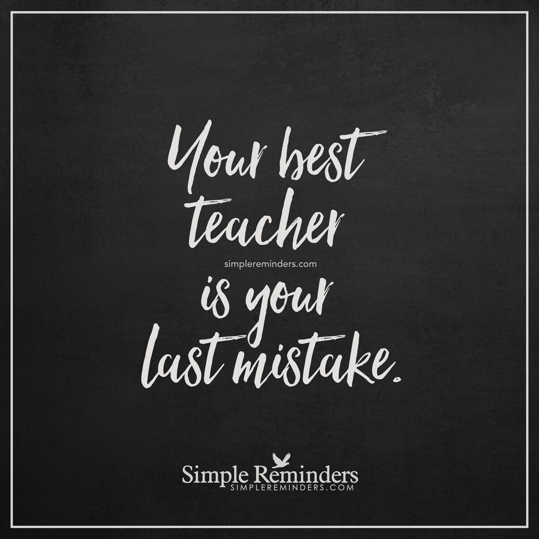 Your best teacher Your best teacher is your last mistake ...