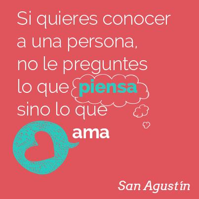 """""""Si quieres conocer a una persona, no le preguntes lo que piensa, sino lo que ama"""" Cita de San Agustín"""