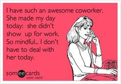 Funny Confession Ecard I Have Such An Awesome Coworker She Made My Day Today She Didn T Show Up For Work So Min Funny Coffee Quotes Work Humor Funny Quotes