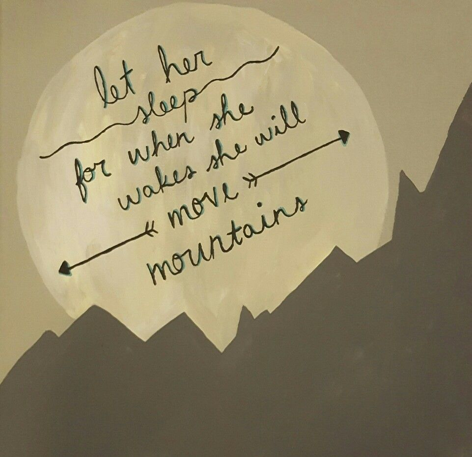 Let her sleep for when she wakes, she will move mountains\