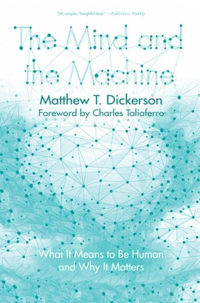 """The Mind and the Machine (What It Means to Be Human and Why It Matters; BY Matthew T. Dickerson; FOREWORD BY Charles Taliaferro; Imprint: Cascade Books). Are humans just complex biochemical machines, mere physical parts of a causally closed materialist universe? Are we approaching the so-called """"Singularity"""" when human consciousness can (and will) be downloaded into computers? Or is there more to the human person--something that might be known as soul or spirit? As this book makes clear…"""