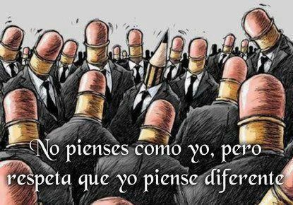 No pienses como yo, !pero respeta que yo piense diferente!