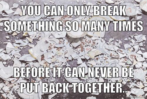You can only break something so many times before it can never be put back together.