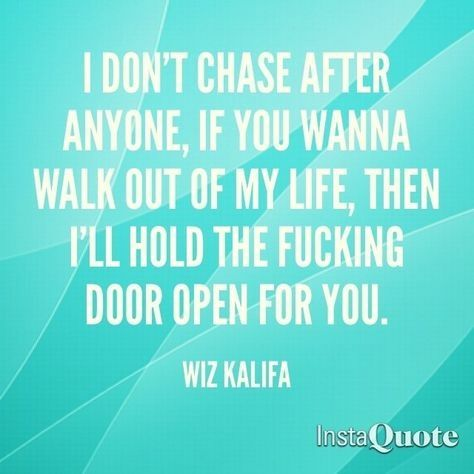 I Dont Chase After Anyone If You Wanna Walk Out Of My Life Then I