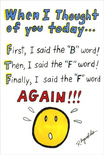 "BFF (1 card/1 envelope) - Birthday Card - FRONT: When I thought of you today… First, I said the ""B"" word! Then, I said the ""F"" word! Finally, I said the ""F"" word AGAIN!!!  INSIDE: Because you're my ""BFF"" - ""Best Friend Forever""! Wishing you the best birthday ever!"