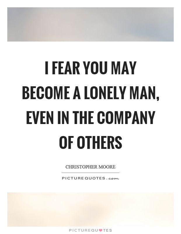I fear you may become a lonely man, even in the company of others - builders quotation