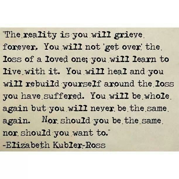 Hurt Quotes Love Relationship The Reality Is You Will Grieve Forever You Will Not Get Over The Loss Of A Loved One You Will Learn To Live With It You Wil
