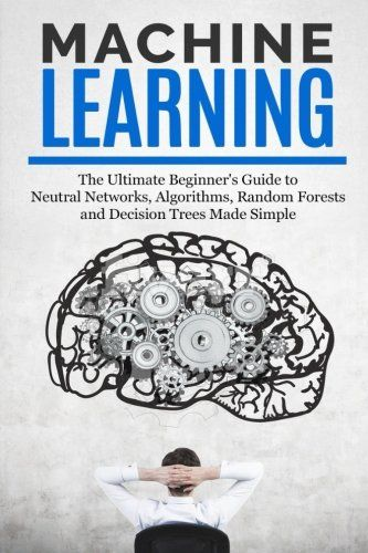 Machine Learning The Ultimate Beginners Guide For Neural Networks Algorithms Random Forests And Decisio Machine Learning Book Machine Learning Decision Tree