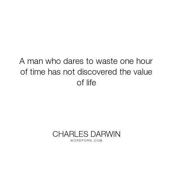 """""""A Man Who Dares To Waste One Hour Of"""