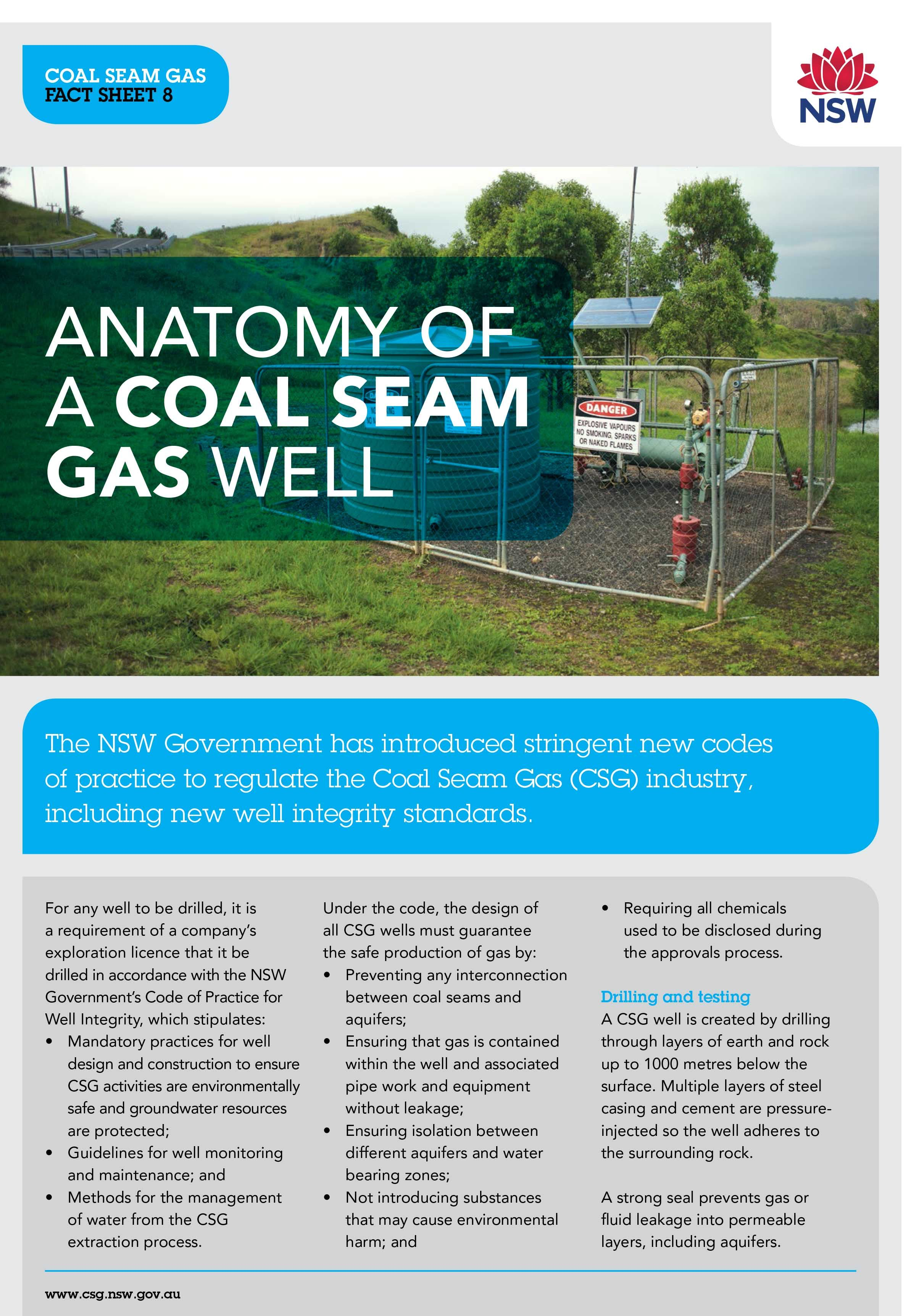 The NSW Government has introduced stringent new codes of practice to regulate the Coal Seam Gas (CSG) industry, including new well integrity standards. For any well to be drilled, it is a requirement of an operator's exploration licence that it be drilled in accordance with the NSW Government's Code of Practice for Well Integrity. Find out more on the NSW Coal Seam Gas website.