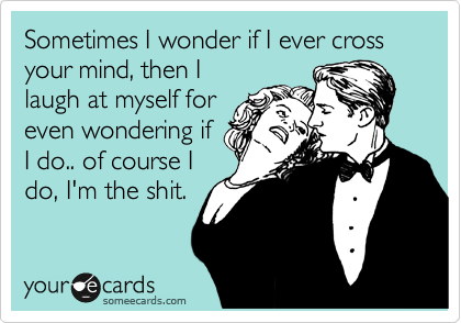 Sometimes I wonder if I ever cross your mind, then I laugh at myself for even wondering if I do.. of course I do, I'm the shit.