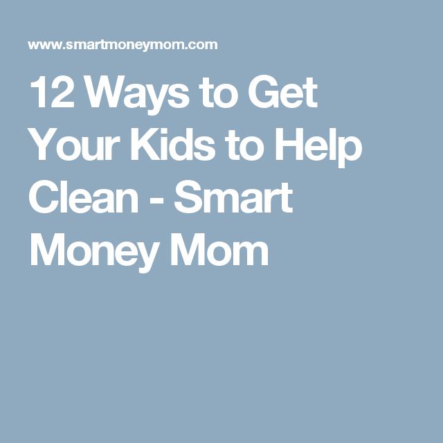 12 Ways to Get Your Kids to Help Clean - Smart Money Mom
