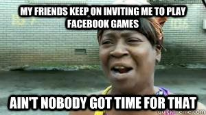 My Friends Keep On Inviting Me To Play Facebook Games Ain T