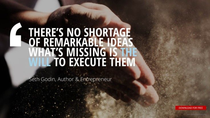 """""""THERE'S NO SHORTAGE  OF REMARKABLE IDEAS WHAT'S MISSING IS THE WILL TO EXECUTE THEM """"Seth Godin, Author & Entrepreneur"""