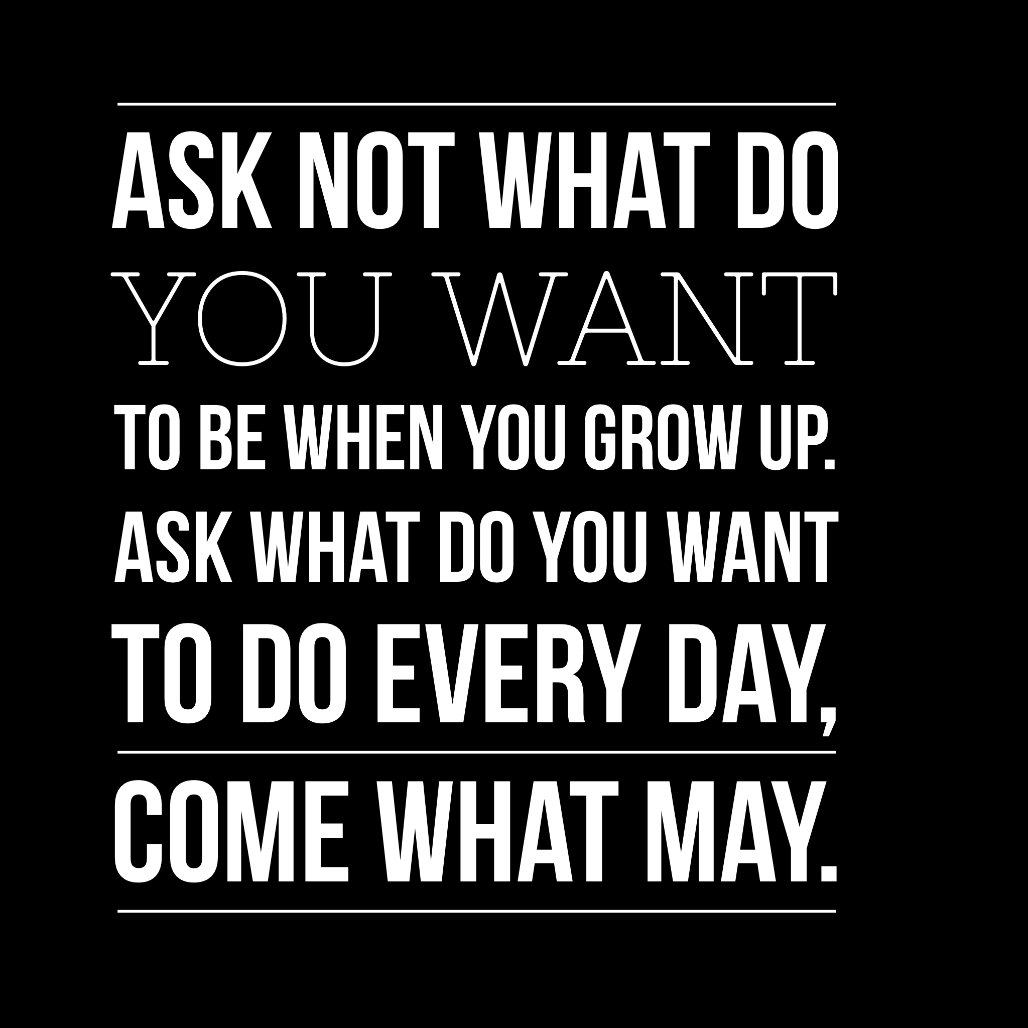 Motivational Quotes Ask Not What Do You Want To Be When You Grow Up Ask What Do You Want To Do Every Day Co Motivational Quotes Inspirational Quotes Quotes