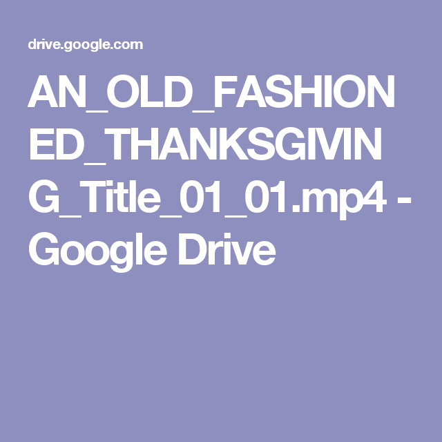 AN_OLD_FASHIONED_THANKSGIVING_Title_01_01.mp4 - Google Drive