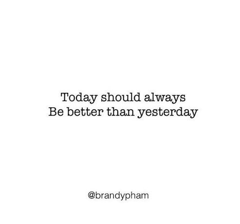 Today Should Always Be Better Than Yesterday #Quote