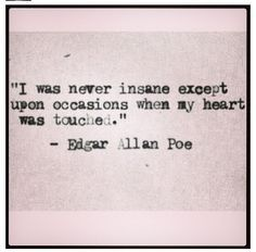 I was never insane except upon occasions where my heart was touched. - Edgar Allan Poe